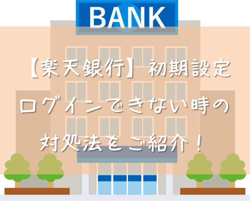 【楽天銀行】初期設定ログインできない場合の対処法をご紹介します。
